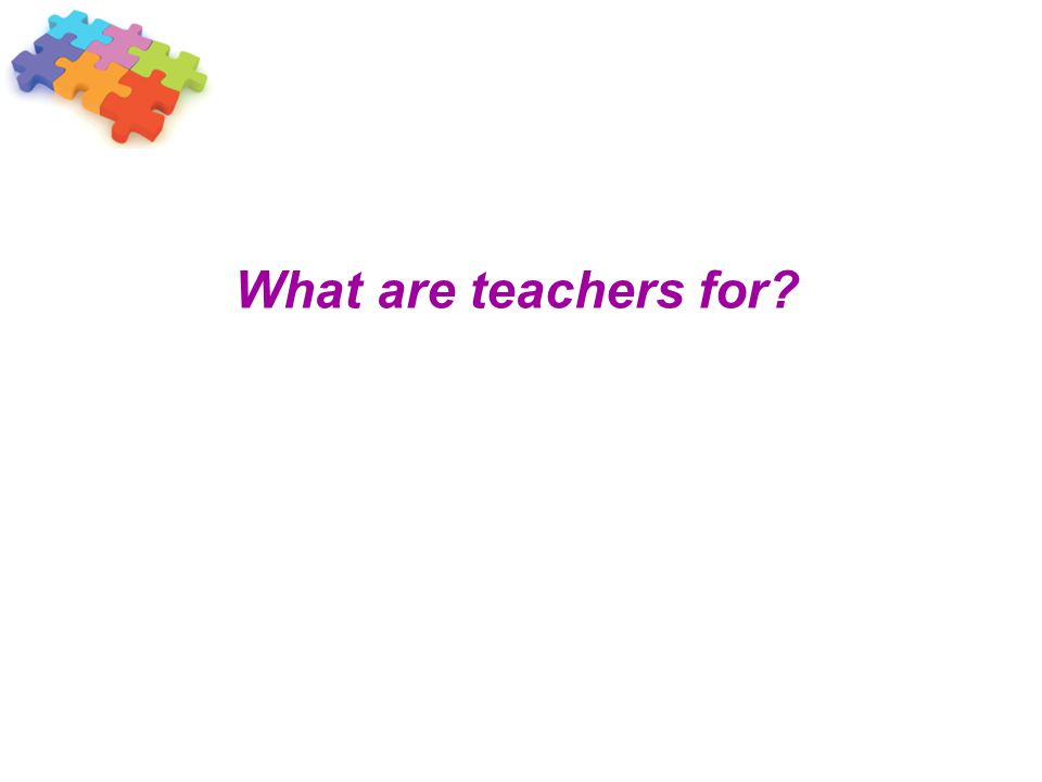 What are teachers for