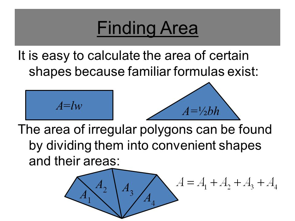 Finding Area It is easy to calculate the area of certain shapes because familiar formulas exist: A=½bh.