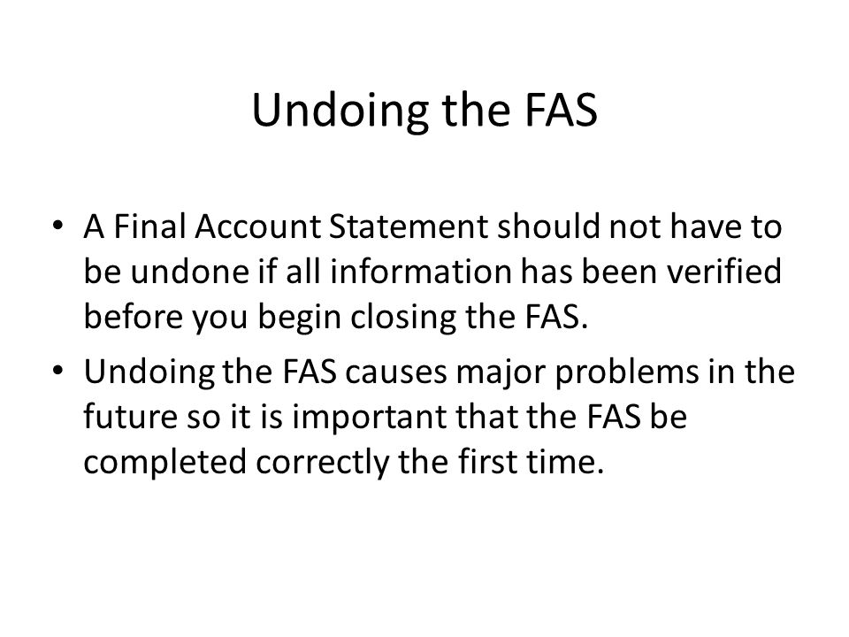Undoing the FAS A Final Account Statement should not have to be undone if all information has been verified before you begin closing the FAS.