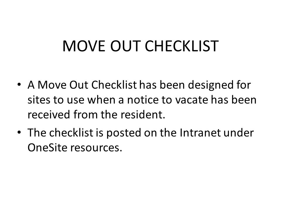 MOVE OUT CHECKLIST A Move Out Checklist has been designed for sites to use when a notice to vacate has been received from the resident.