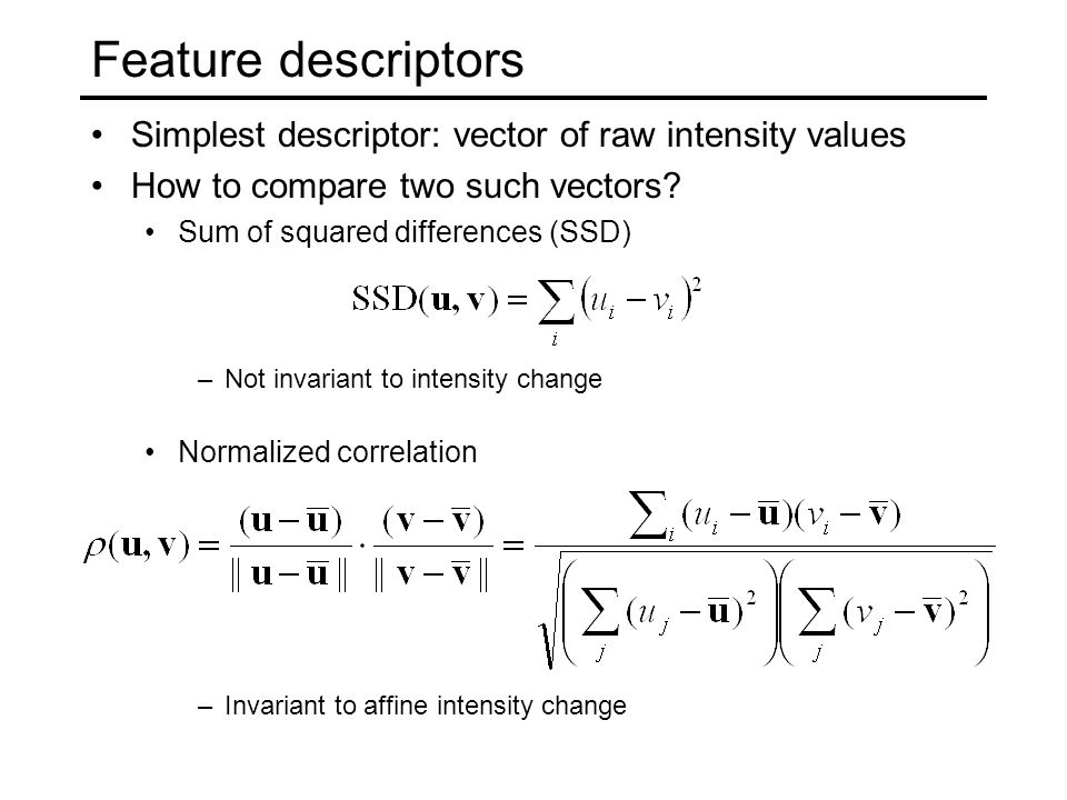 Feature descriptors Simplest descriptor: vector of raw intensity values. How to compare two such vectors