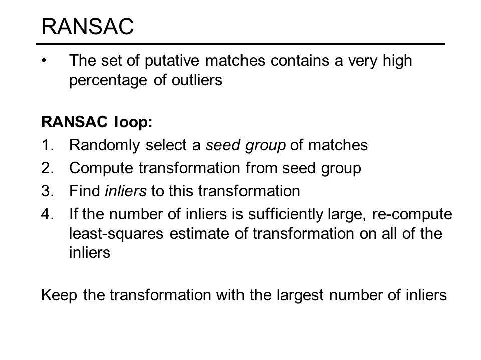 RANSAC The set of putative matches contains a very high percentage of outliers. RANSAC loop: Randomly select a seed group of matches.