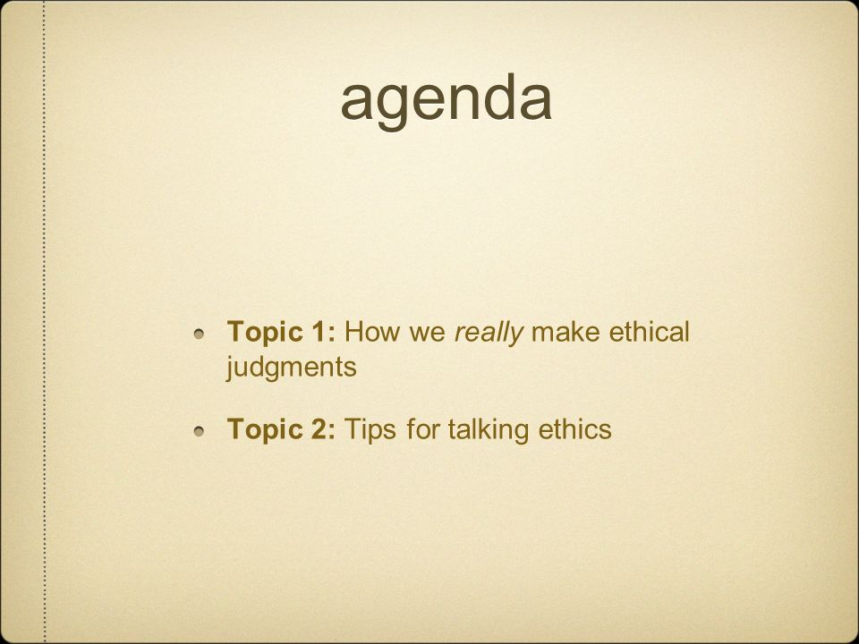 agenda Topic 1: How we really make ethical judgments
