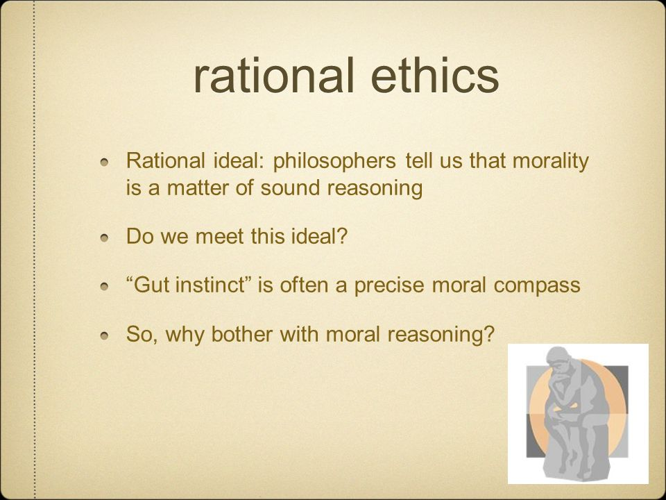 rational ethics Rational ideal: philosophers tell us that morality is a matter of sound reasoning.