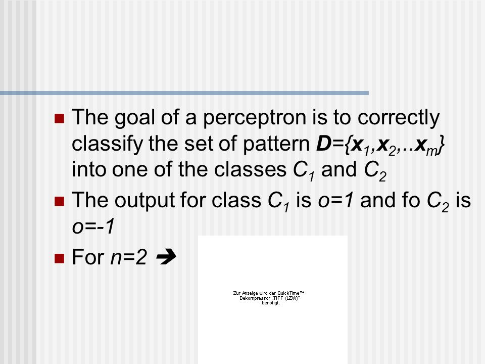 The goal of a perceptron is to correctly classify the set of pattern D={x1,x2,..xm} into one of the classes C1 and C2