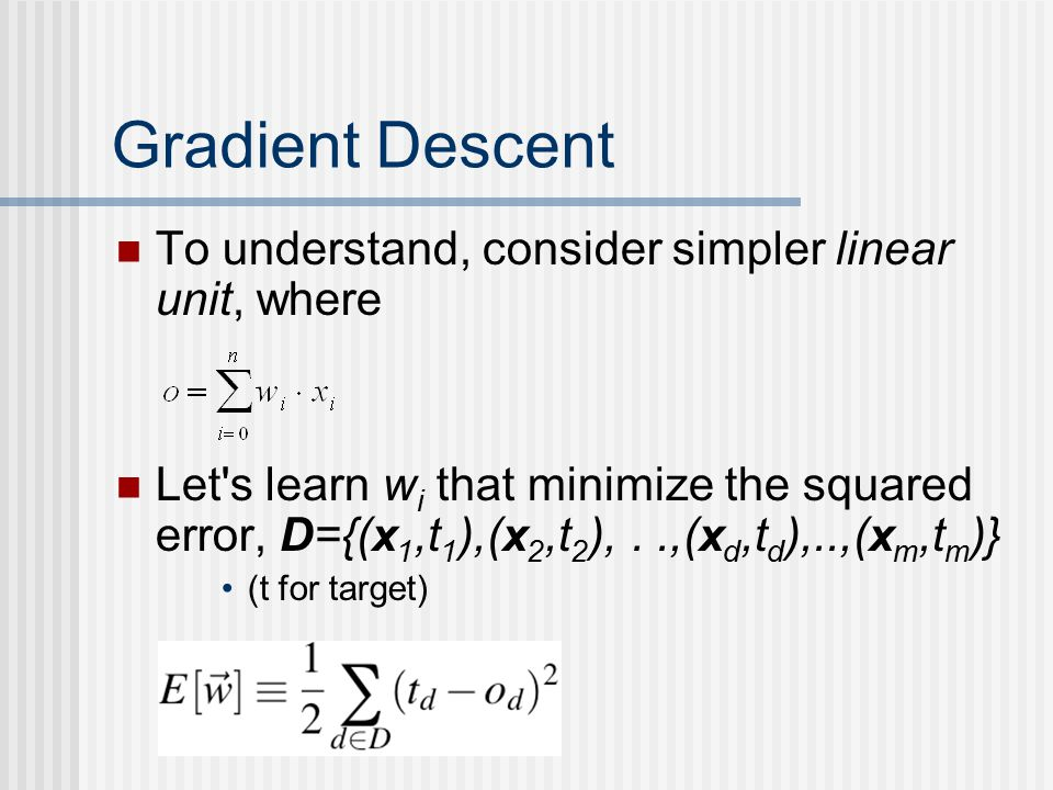 Gradient Descent To understand, consider simpler linear unit, where