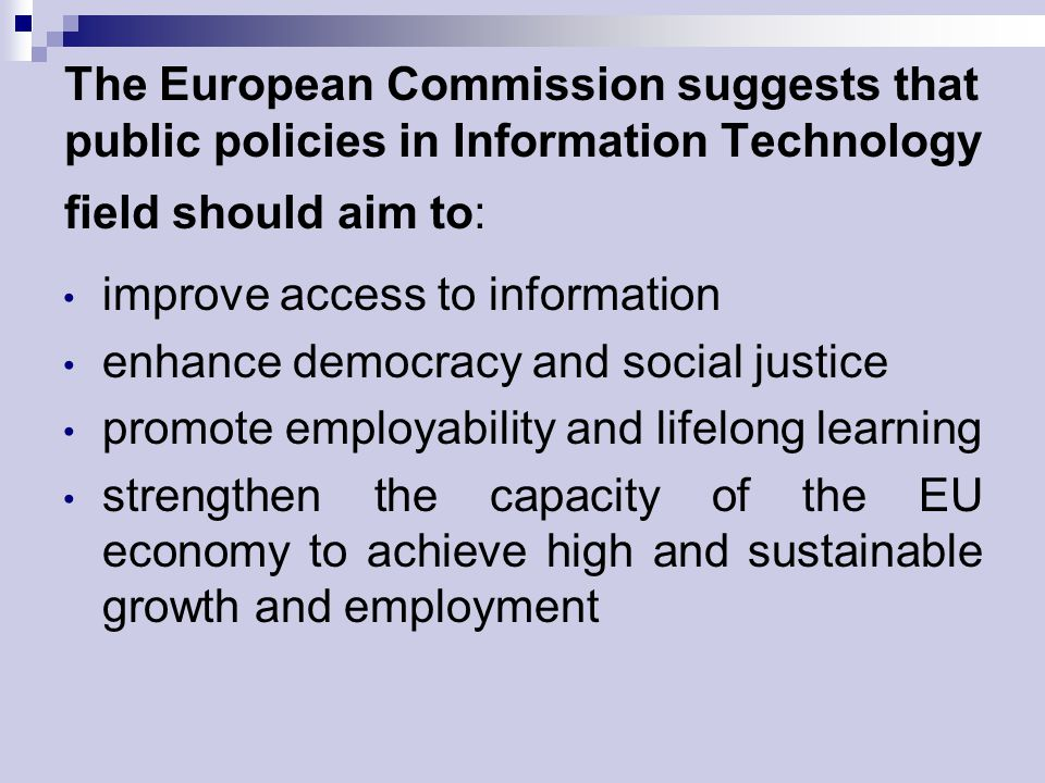 The European Commission suggests that public policies in Information Technology field should aim to: