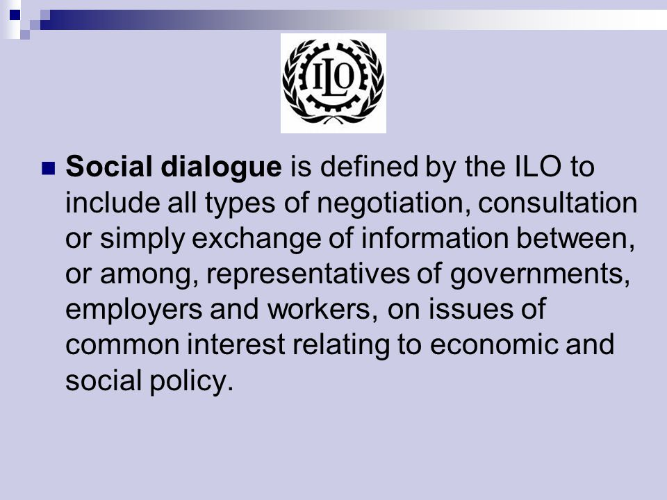 Social dialogue is defined by the ILO to include all types of negotiation, consultation or simply exchange of information between, or among, representatives of governments, employers and workers, on issues of common interest relating to economic and social policy.