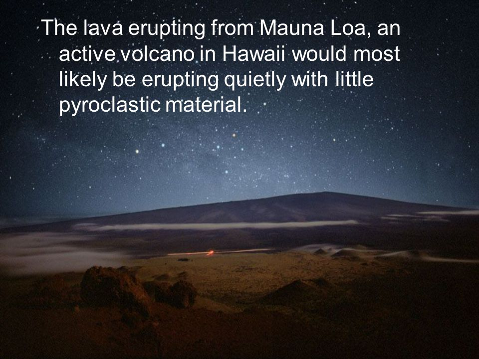 The lava erupting from Mauna Loa, an active volcano in Hawaii would most likely be erupting quietly with little pyroclastic material.