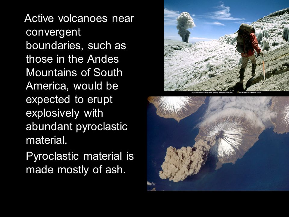 Active volcanoes near convergent boundaries, such as those in the Andes Mountains of South America, would be expected to erupt explosively with abundant pyroclastic material.