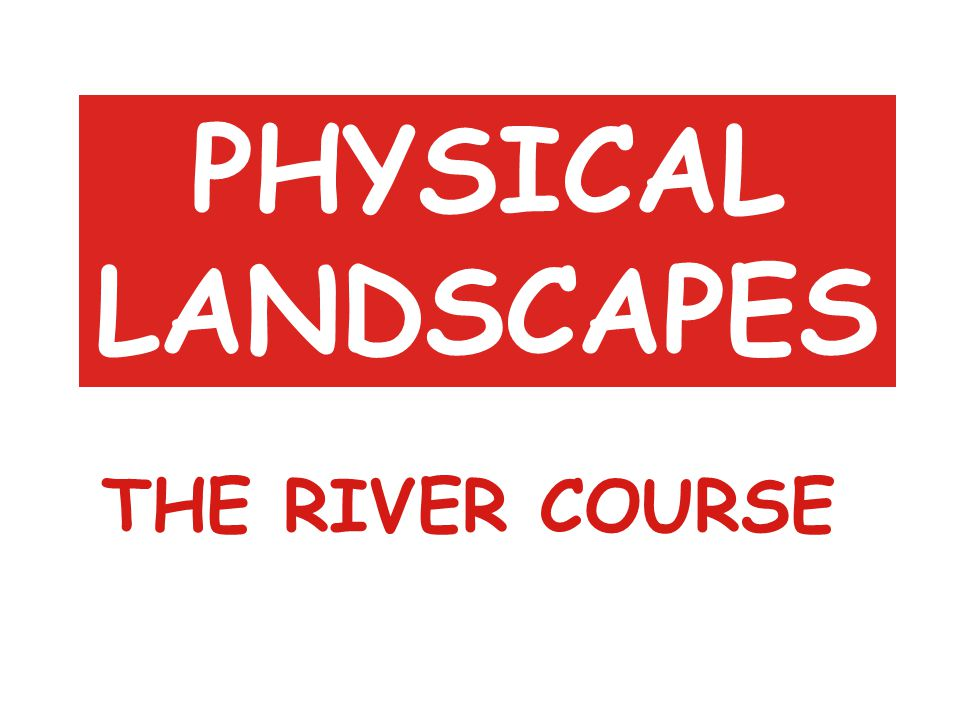 PHYSICAL LANDSCAPES THE RIVER COURSE