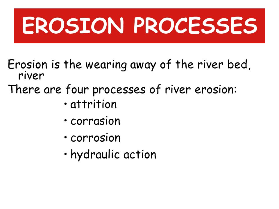 EROSION PROCESSES Erosion is the wearing away of the river bed, river