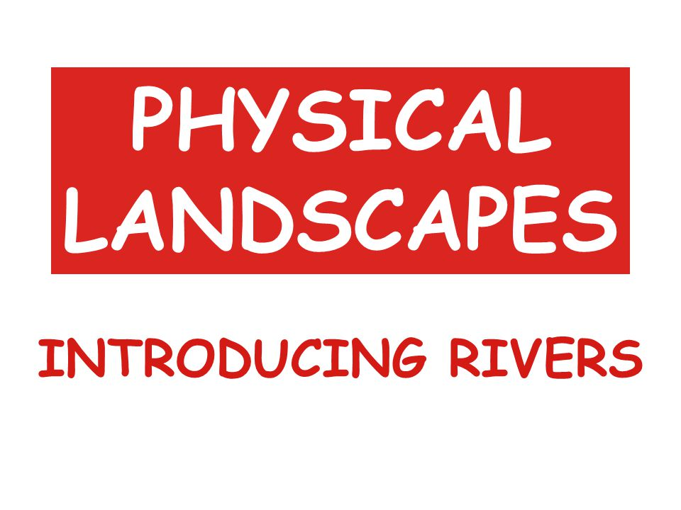 PHYSICAL LANDSCAPES INTRODUCING RIVERS