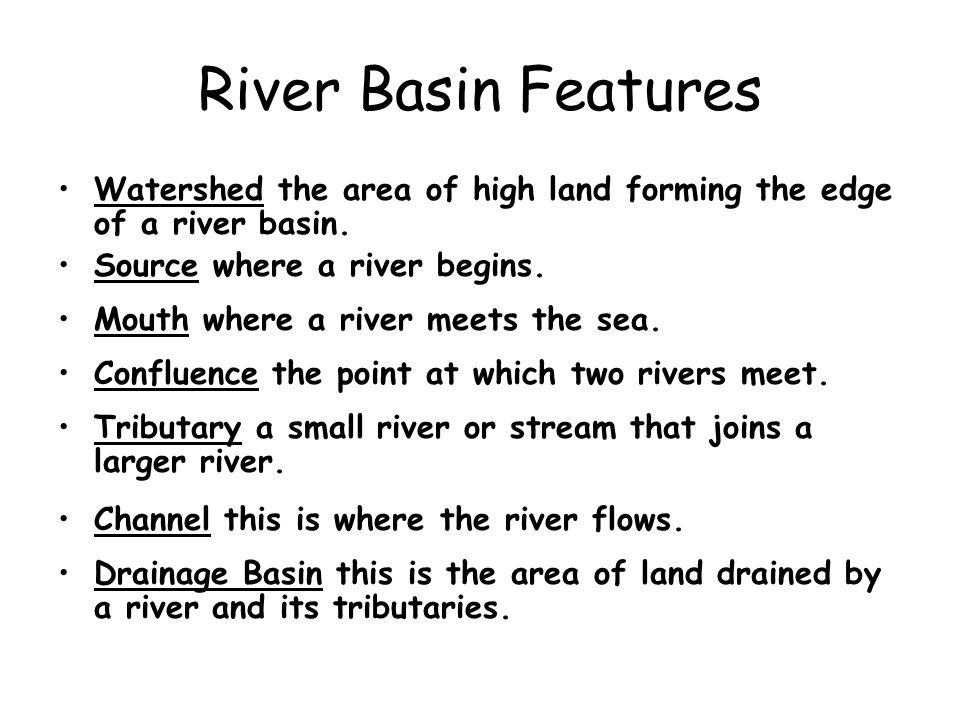 River Basin Features Watershed the area of high land forming the edge of a river basin. Source where a river begins.