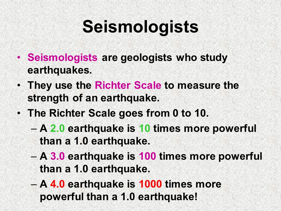 Seismologists Seismologists are geologists who study earthquakes.