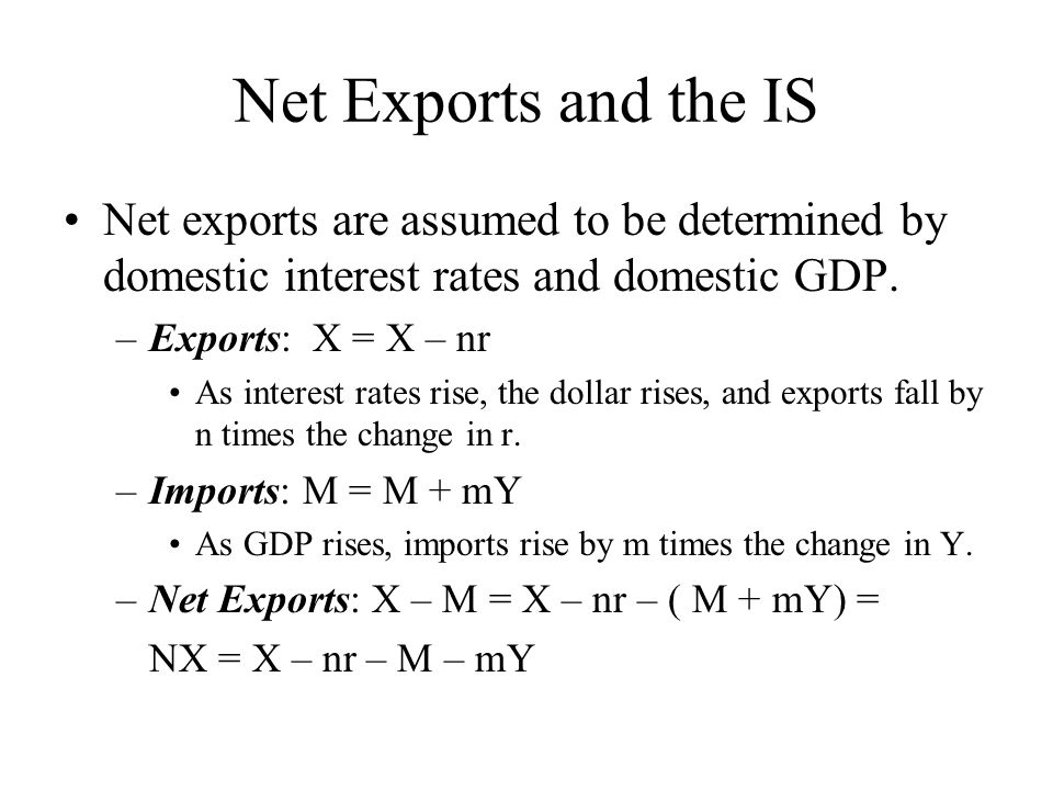 Net Exports and the IS Net exports are assumed to be determined by domestic interest rates and domestic GDP.
