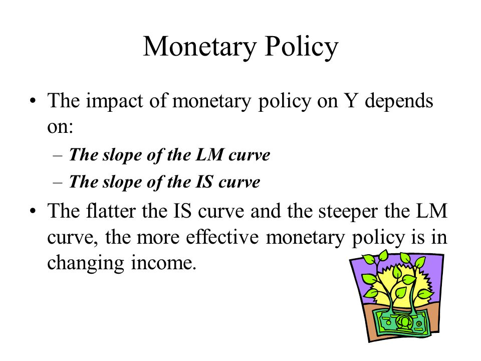 Monetary Policy The impact of monetary policy on Y depends on: