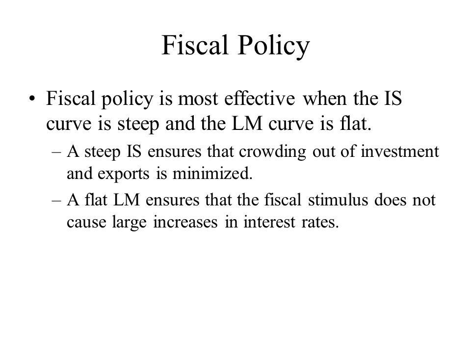 Fiscal Policy Fiscal policy is most effective when the IS curve is steep and the LM curve is flat.