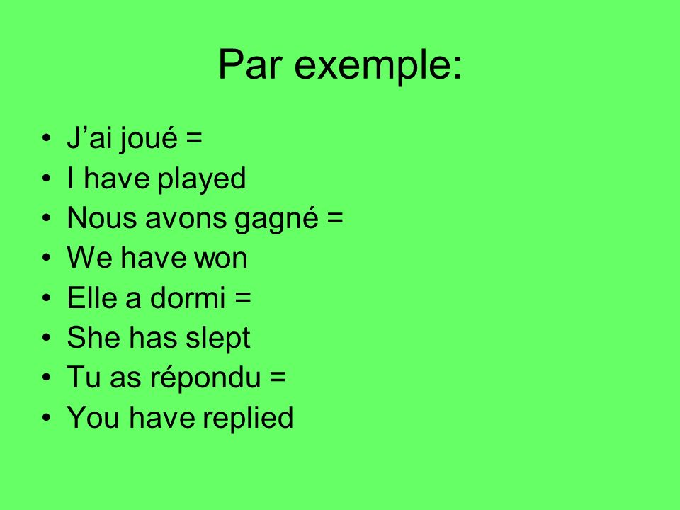 Par exemple: J'ai joué = I have played Nous avons gagné = We have won