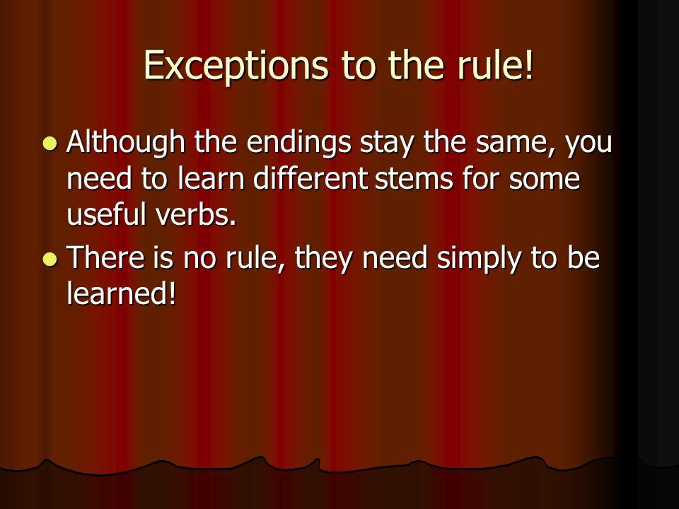 Exceptions to the rule! Although the endings stay the same, you need to learn different stems for some useful verbs.
