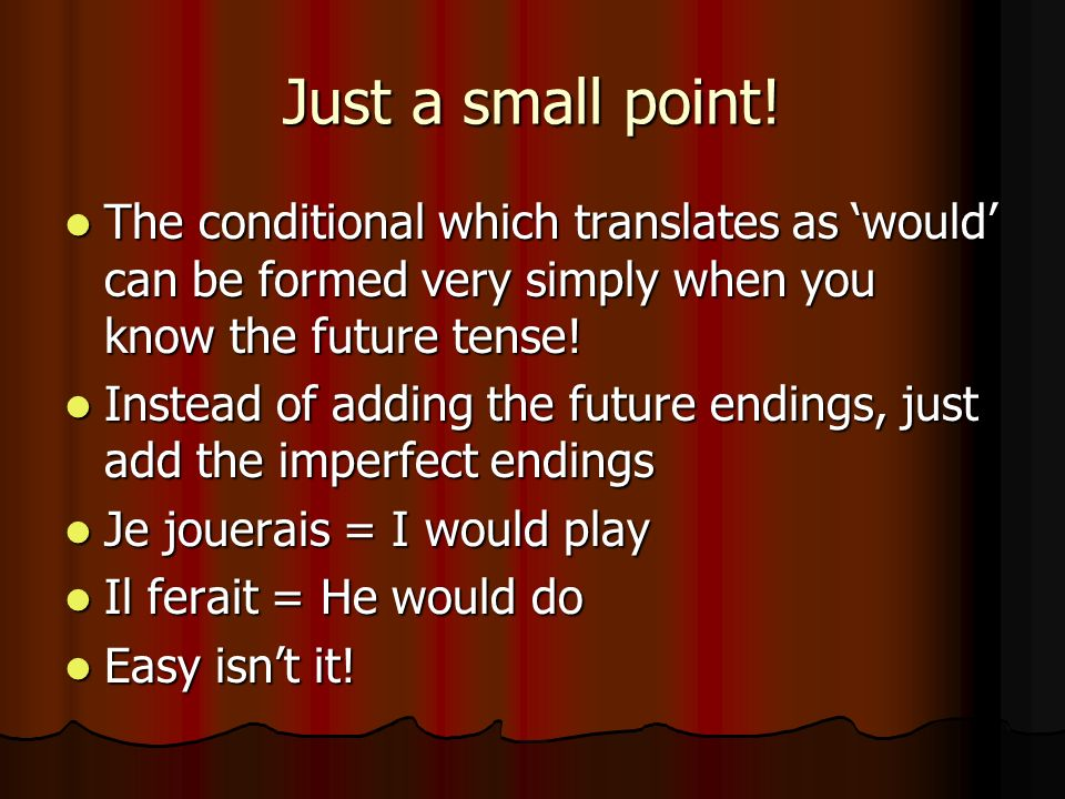Just a small point! The conditional which translates as 'would' can be formed very simply when you know the future tense!