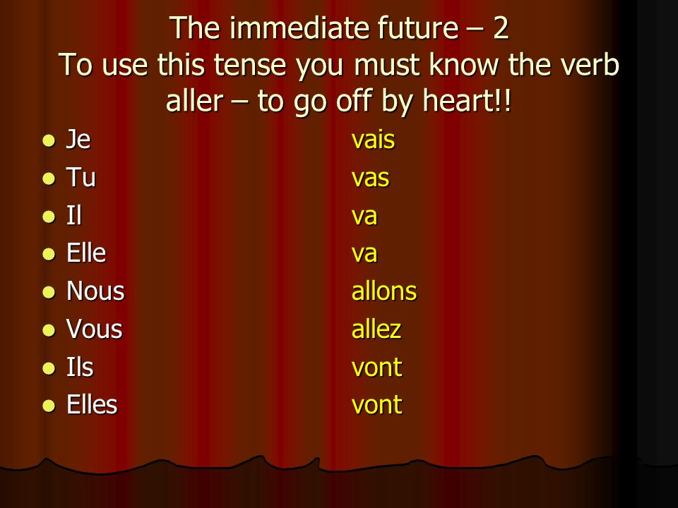 The immediate future – 2 To use this tense you must know the verb aller – to go off by heart!!