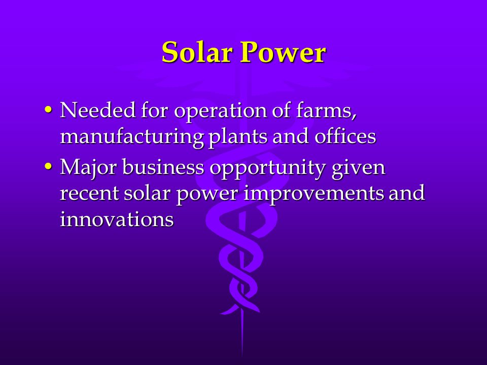 Solar Power Needed for operation of farms, manufacturing plants and offices.