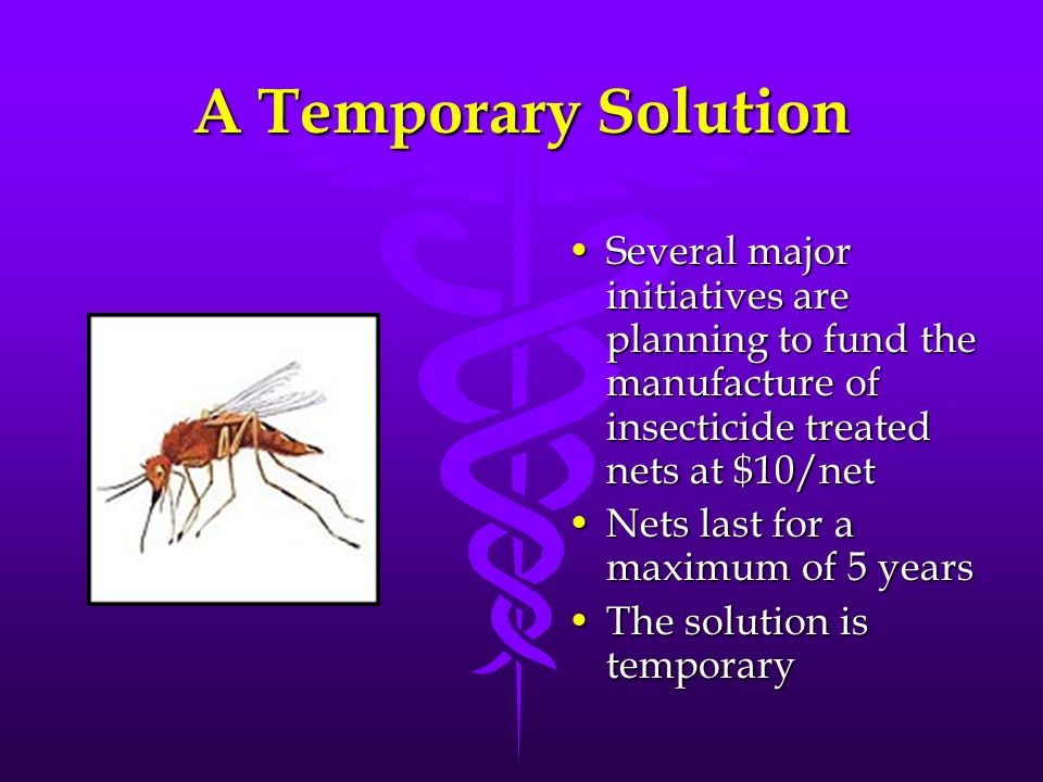 A Temporary Solution Several major initiatives are planning to fund the manufacture of insecticide treated nets at $10/net.