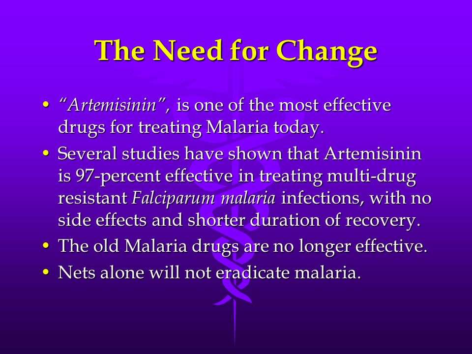 The Need for Change Artemisinin , is one of the most effective drugs for treating Malaria today.