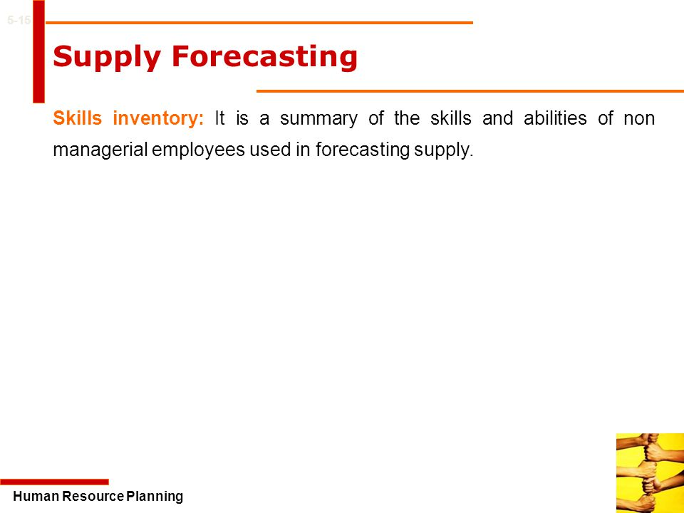 5-15 Supply Forecasting. Skills inventory: It is a summary of the skills and abilities of non managerial employees used in forecasting supply.