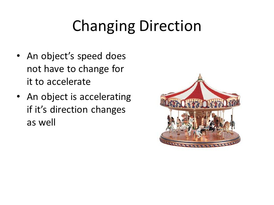 Changing Direction An object's speed does not have to change for it to accelerate.