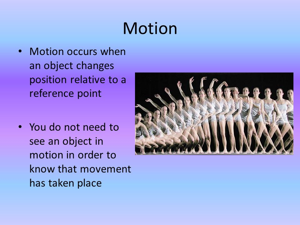 Motion Motion occurs when an object changes position relative to a reference point.