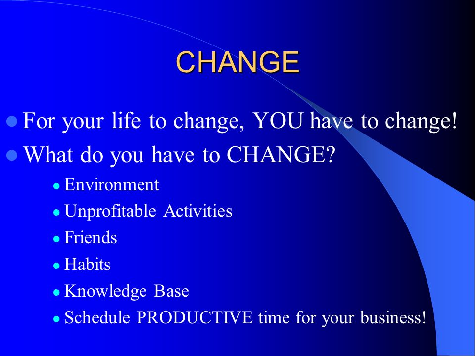 CHANGE For your life to change, YOU have to change!