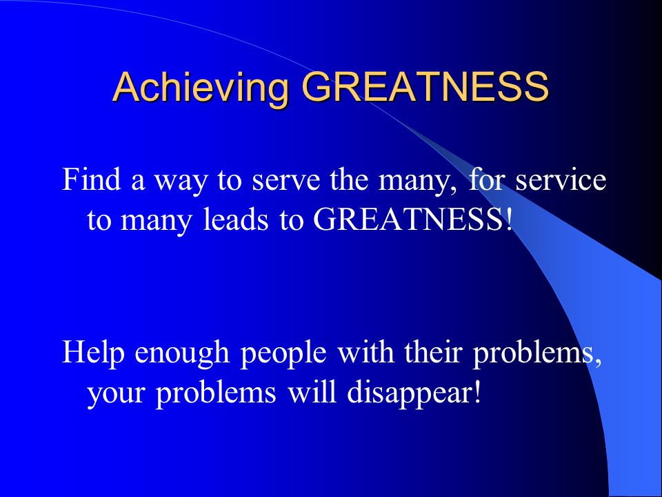 Achieving GREATNESS Find a way to serve the many, for service to many leads to GREATNESS!
