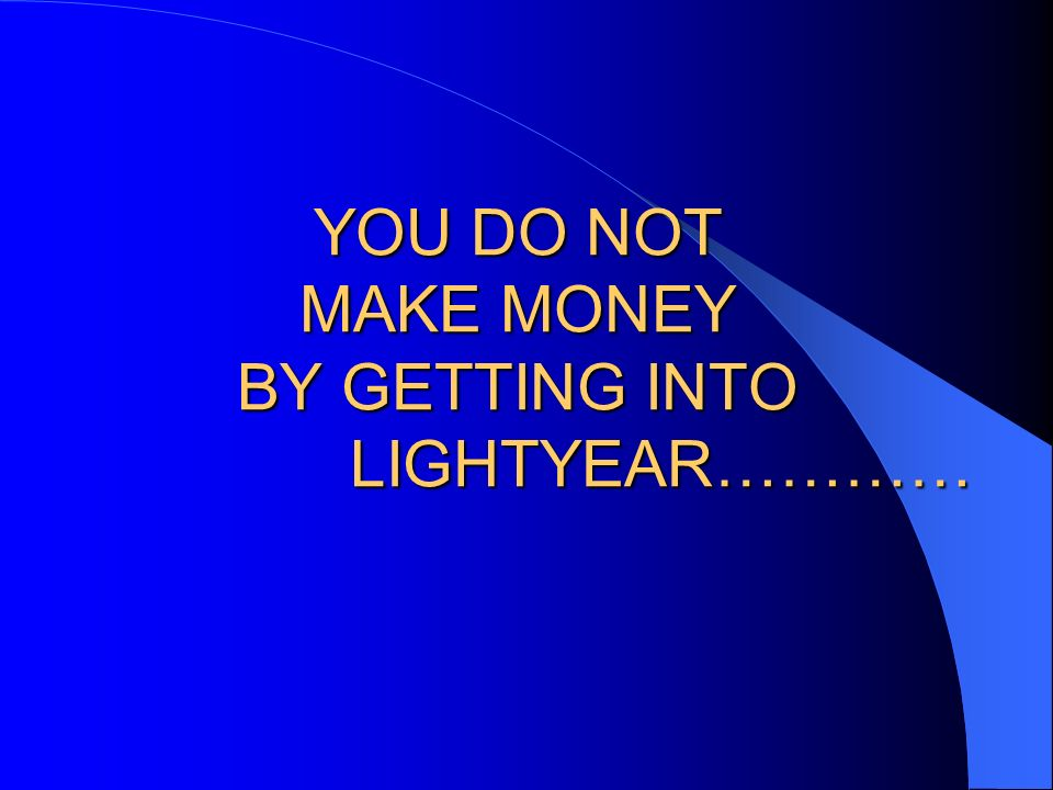 YOU DO NOT MAKE MONEY BY GETTING INTO LIGHTYEAR…………