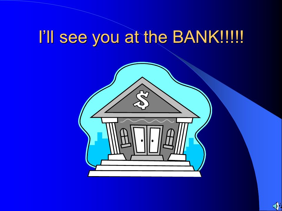 I'll see you at the BANK!!!!!