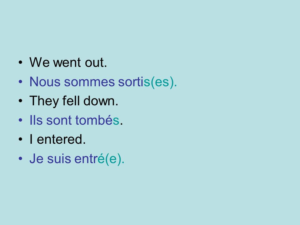 We went out. Nous sommes sortis(es). They fell down. Ils sont tombés. I entered. Je suis entré(e).
