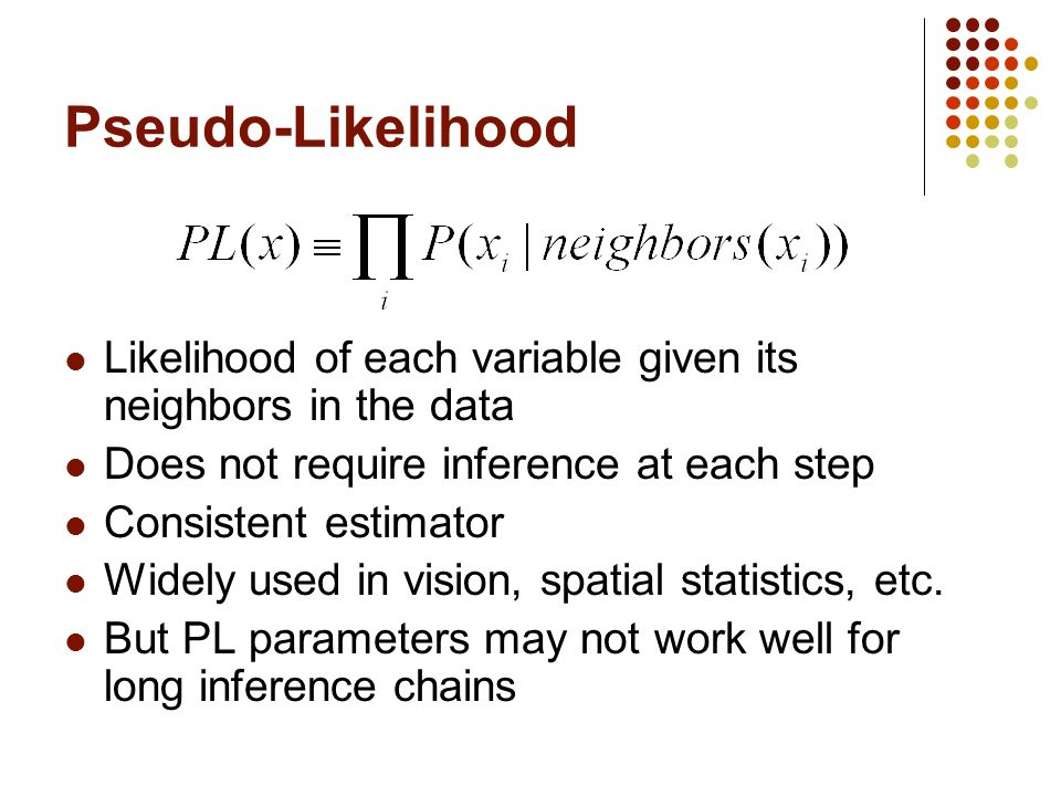 Pseudo-Likelihood Likelihood of each variable given its neighbors in the data. Does not require inference at each step.