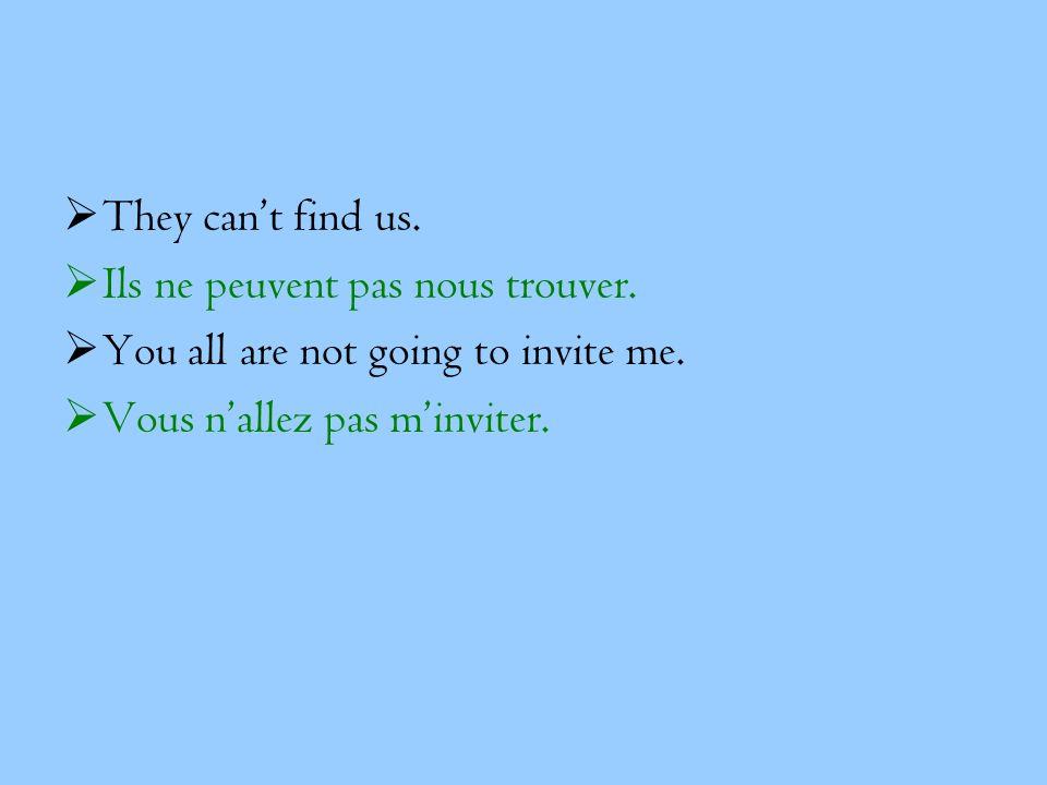 They can't find us. Ils ne peuvent pas nous trouver.