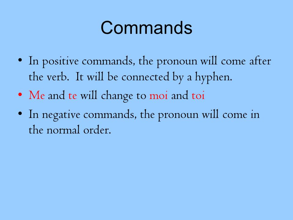 Commands In positive commands, the pronoun will come after the verb. It will be connected by a hyphen.