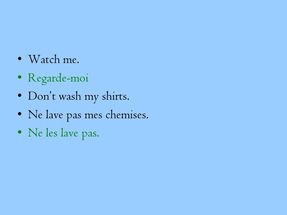 Watch me. Regarde-moi Don't wash my shirts. Ne lave pas mes chemises. Ne les lave pas.
