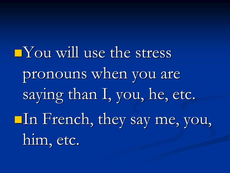 You will use the stress pronouns when you are saying than I, you, he, etc.