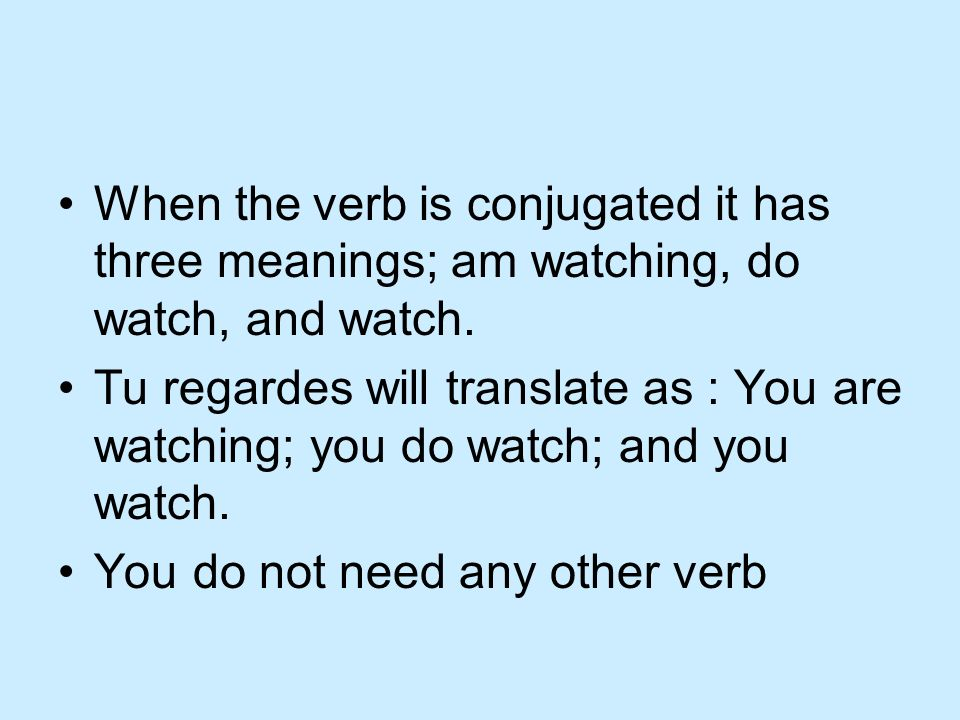 When the verb is conjugated it has three meanings; am watching, do watch, and watch.