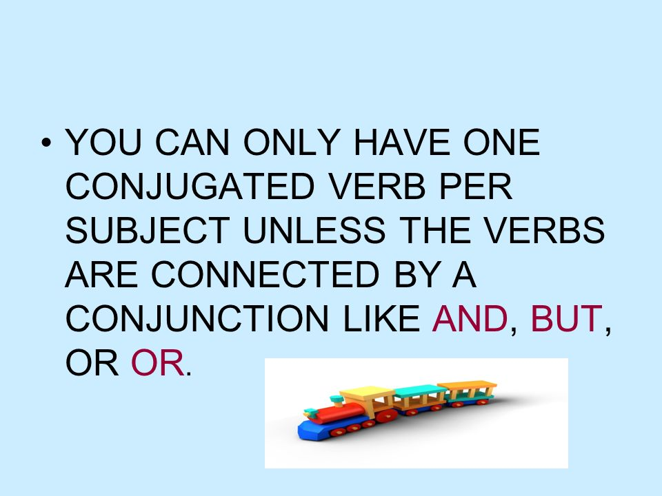 YOU CAN ONLY HAVE ONE CONJUGATED VERB PER SUBJECT UNLESS THE VERBS ARE CONNECTED BY A CONJUNCTION LIKE AND, BUT, OR OR.