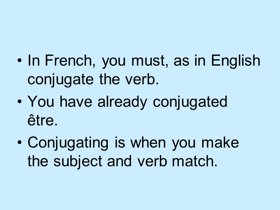 In French, you must, as in English conjugate the verb.