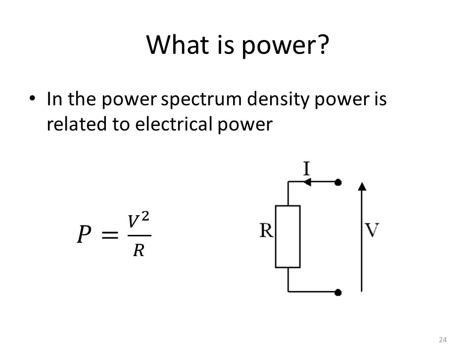 What is power In the power spectrum density power is related to electrical power 𝑃= 𝑉 2 𝑅