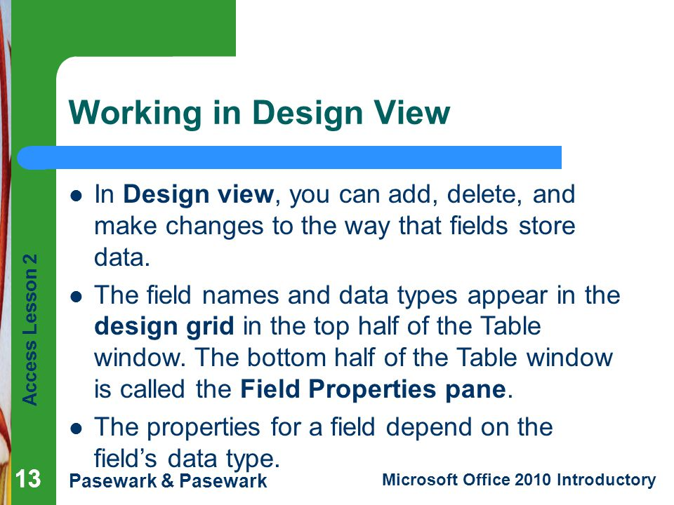 Working in Design View In Design view, you can add, delete, and make changes to the way that fields store data.
