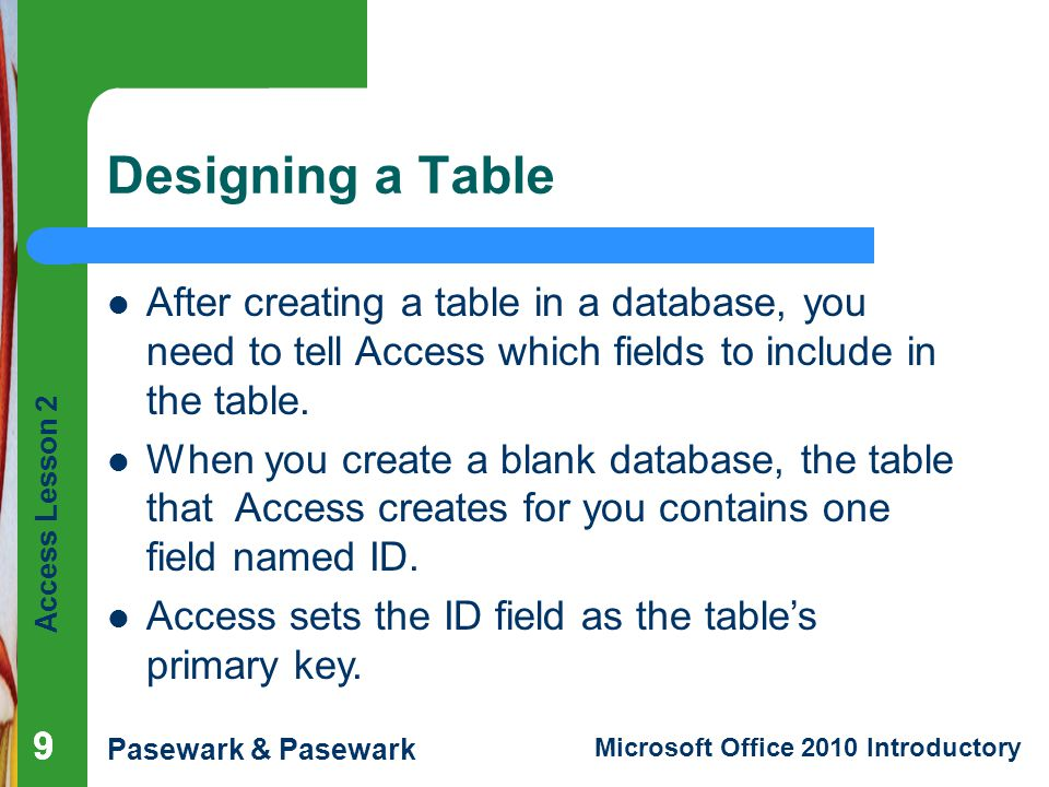 Designing a Table After creating a table in a database, you need to tell Access which fields to include in the table.
