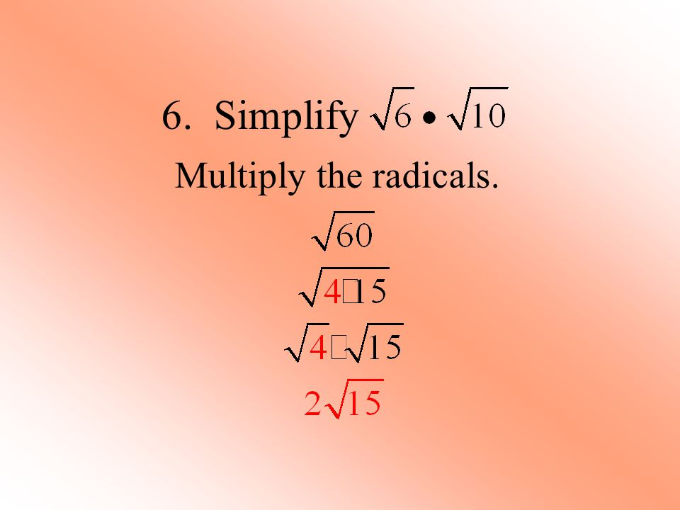 6. Simplify Multiply the radicals.