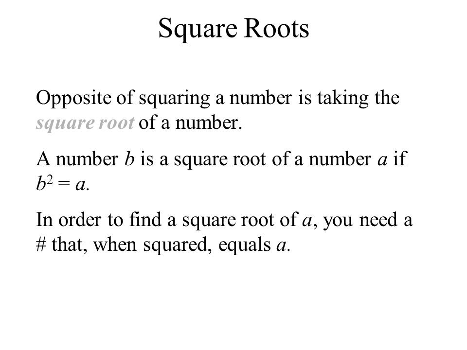 Square Roots Opposite of squaring a number is taking the square root of a number. A number b is a square root of a number a if b2 = a.